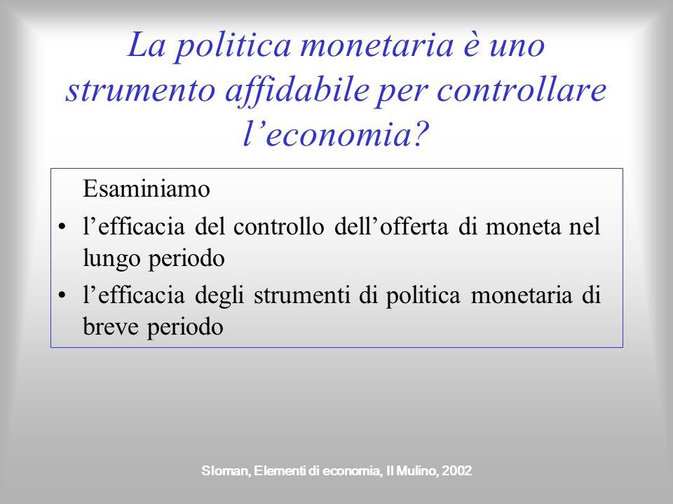 Sloman, Elementi di economia, Il Mulino, 2002 La politica monetaria è uno strumento affidabile per controllare l'economia? Esaminiamo l'efficacia del