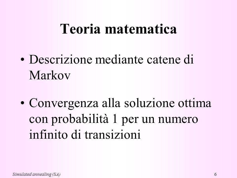 6 Teoria matematica Descrizione mediante catene di Markov Convergenza alla soluzione ottima con probabilità 1 per un numero infinito di transizioni Simulated annealing (SA)