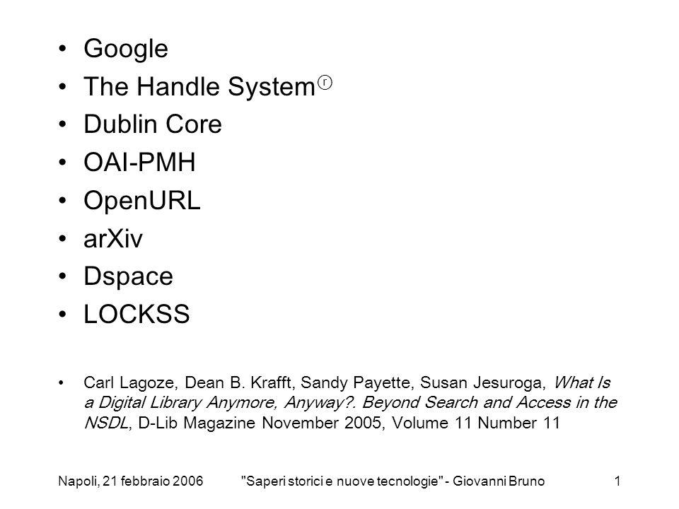 Napoli, 21 febbraio 2006 Saperi storici e nuove tecnologie - Giovanni Bruno1 Google The Handle System ⓡ Dublin Core OAI-PMH OpenURL arXiv Dspace LOCKSS Carl Lagoze, Dean B.