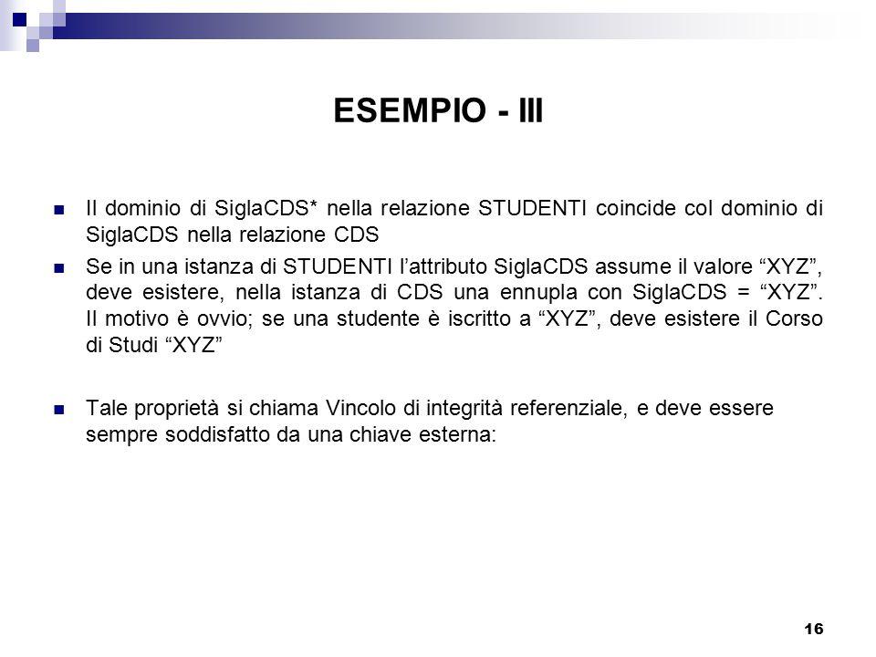 16 ESEMPIO - III Il dominio di SiglaCDS* nella relazione STUDENTI coincide col dominio di SiglaCDS nella relazione CDS Se in una istanza di STUDENTI l'attributo SiglaCDS assume il valore XYZ , deve esistere, nella istanza di CDS una ennupla con SiglaCDS = XYZ .