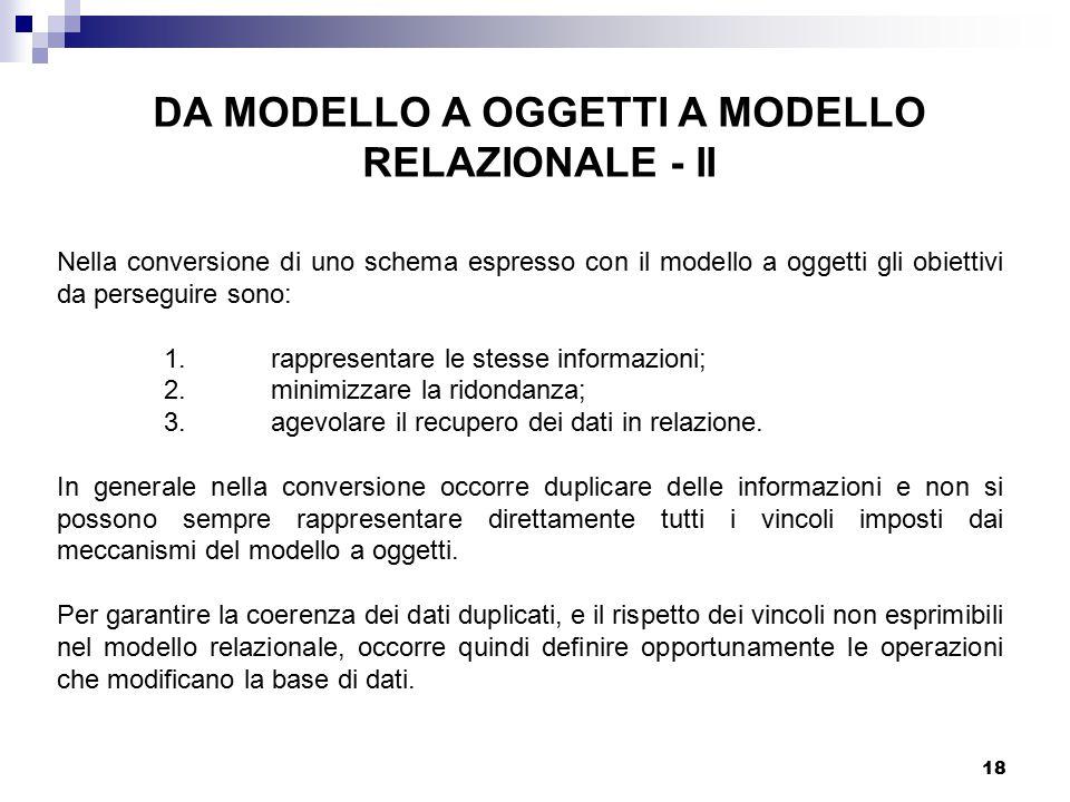 18 DA MODELLO A OGGETTI A MODELLO RELAZIONALE - II Nella conversione di uno schema espresso con il modello a oggetti gli obiettivi da perseguire sono: 1.