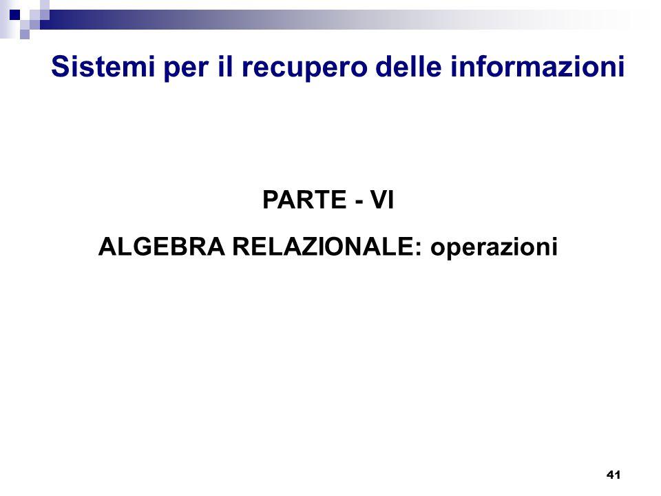 41 Sistemi per il recupero delle informazioni PARTE - VI ALGEBRA RELAZIONALE: operazioni
