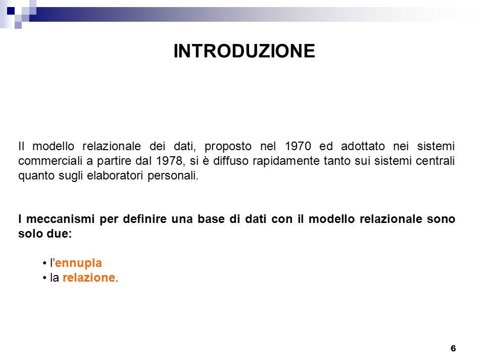 6 INTRODUZIONE Il modello relazionale dei dati, proposto nel 1970 ed adottato nei sistemi commerciali a partire dal 1978, si è diffuso rapidamente tanto sui sistemi centrali quanto sugli elaboratori personali.