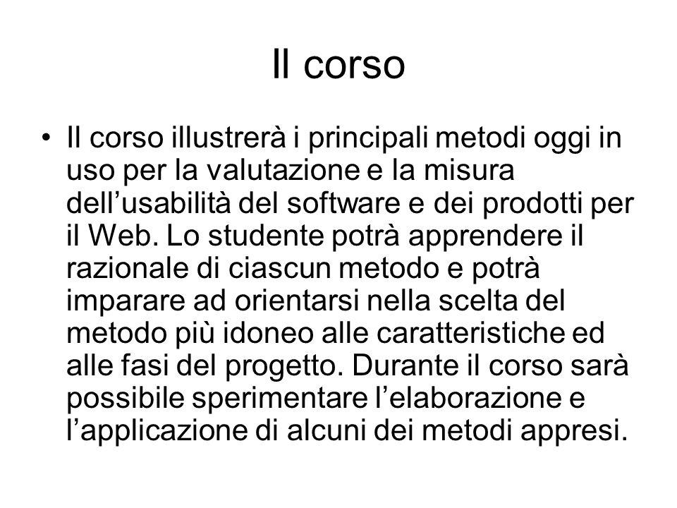 Il corso Il corso illustrerà i principali metodi oggi in uso per la valutazione e la misura dell'usabilità del software e dei prodotti per il Web.