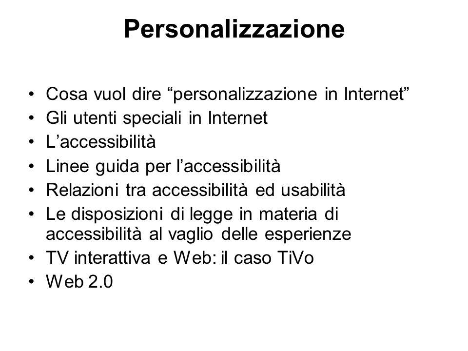 Personalizzazione Cosa vuol dire personalizzazione in Internet Gli utenti speciali in Internet L'accessibilità Linee guida per l'accessibilità Relazioni tra accessibilità ed usabilità Le disposizioni di legge in materia di accessibilità al vaglio delle esperienze TV interattiva e Web: il caso TiVo Web 2.0