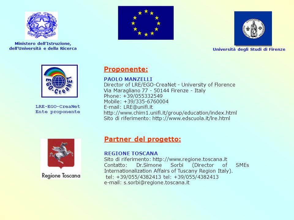 Ministero dell'Istruzione, dell'Università e della Ricerca Università degli Studi di Firenze LRE-EGO-CreaNet Ente proponente Proponente: PAOLO MANZELLI Director of LRE/EGO-CreaNet - University of Florence Via Maragliano 77 - 50144 Firenze - Italy Phone: +39/055332549 Mobile: +39/335-6760004 E-mail: LRE@unifi.it http://www.chim1.unifi.it/group/education/index.html Sito di riferimento: http://www.edscuola.it/lre.html Partner del progetto: REGIONE TOSCANA Sito di riferimento: http://www.regione.toscana.it Contatto: Dr.Simone Sorbi (Director of SMEs Internationalization Affairs of Tuscany Region Italy).