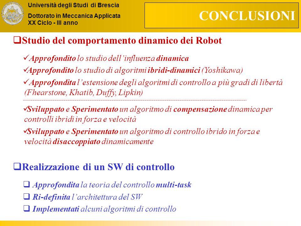 Università degli Studi di Brescia Dottorato in Meccanica Applicata XX Ciclo - III anno CONCLUSIONI  Studio del comportamento dinamico dei Robot Approfondito lo studio dell'influenza dinamica Approfondito lo studio di algoritmi ibridi-dinamici (Yoshikawa) Approfondita l'estensione degli algoritmi di controllo a più gradi di libertà (Fhearstone, Khatib, Duffy, Lipkin) ----------------------------------------------------------------------------------------------------------------------------------------------------------------------------------------------------------- Sviluppato e Sperimentato un algoritmo di compensazione dinamica per controlli ibridi in forza e velocità Sviluppato e Sperimentato un algoritmo di controllo ibrido in forza e velocità disaccoppiato dinamicamente  Realizzazione di un SW di controllo  Approfondita la teoria del controllo multi-task  Ri-definita l'architettura del SW  Implementati alcuni algoritmi di controllo