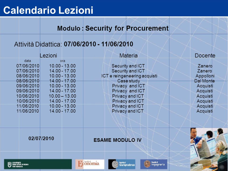 Calendario Lezioni data 07/06/2010 08/06/2010 09/06/2010 10/06/2010 11/06/2010 14.00 - 17.00 Privacy and ICT Acquisti 14.00 - 17.00Privacy and ICTAcquisti 10.00 - 13.00Privacy and ICTAcquisti 14.00 - 17.00Privacy and ICTAcquisti 10.00 – 13.00Privacy and ICTAcquisti 14.00 - 17.00Case studyDal Monte 10.00 - 13.00Privacy and ICTAcquisti 14.00 - 17.00Security and ICTZanero 10.00 - 13.00ICT e reingeneering acquistiAppolloni ora 10.00 - 13.00Security and ICTZanero Attività Didattica: 07/06/2010 - 11/06/2010 LezioniMateriaDocente Modulo : Security for Procurement 02/07/2010 ESAME MODULO IV