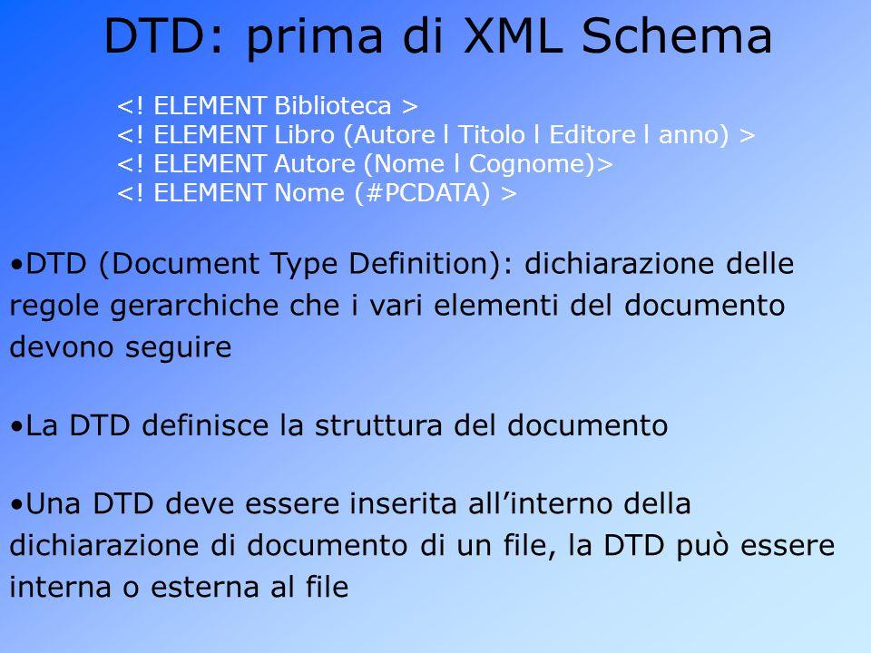 DTD: prima di XML Schema DTD (Document Type Definition): dichiarazione delle regole gerarchiche che i vari elementi del documento devono seguire Una DTD deve essere inserita all'interno della dichiarazione di documento di un file, la DTD può essere interna o esterna al file La DTD definisce la struttura del documento