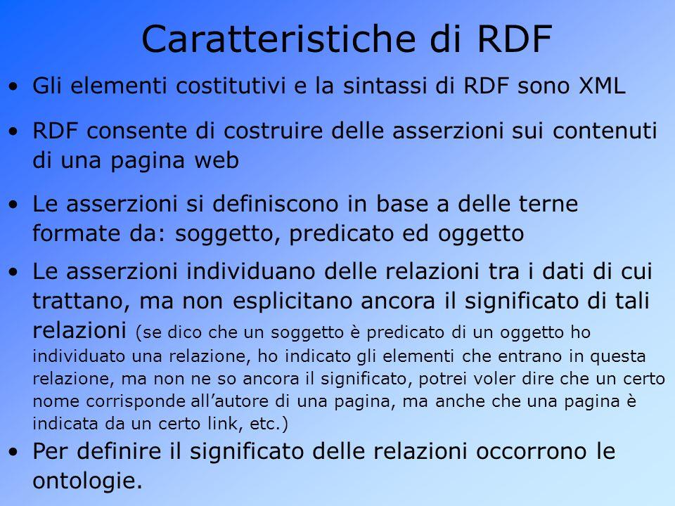 Caratteristiche di RDF Gli elementi costitutivi e la sintassi di RDF sono XML Per definire il significato delle relazioni occorrono le ontologie.