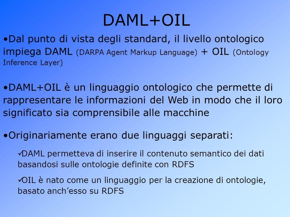 DAML+OIL Dal punto di vista degli standard, il livello ontologico impiega DAML (DARPA Agent Markup Language) + OIL (Ontology Inference Layer) OIL è nato come un linguaggio per la creazione di ontologie, basato anch'esso su RDFS DAML permetteva di inserire il contenuto semantico dei dati basandosi sulle ontologie definite con RDFS Originariamente erano due linguaggi separati: DAML+OIL è un linguaggio ontologico che permette di rappresentare le informazioni del Web in modo che il loro significato sia comprensibile alle macchine