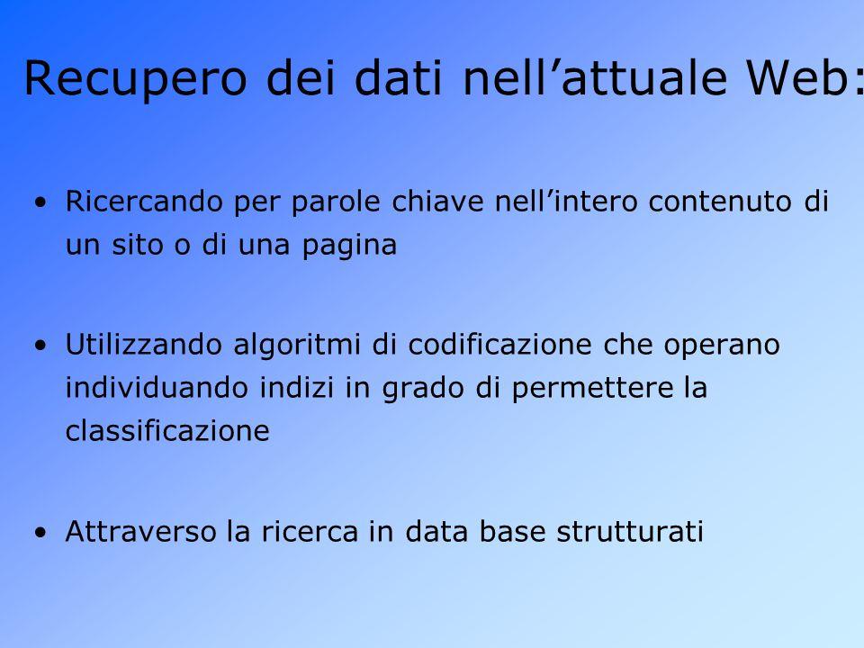 Recupero dei dati nell'attuale Web: Ricercando per parole chiave nell'intero contenuto di un sito o di una pagina Utilizzando algoritmi di codificazione che operano individuando indizi in grado di permettere la classificazione Attraverso la ricerca in data base strutturati