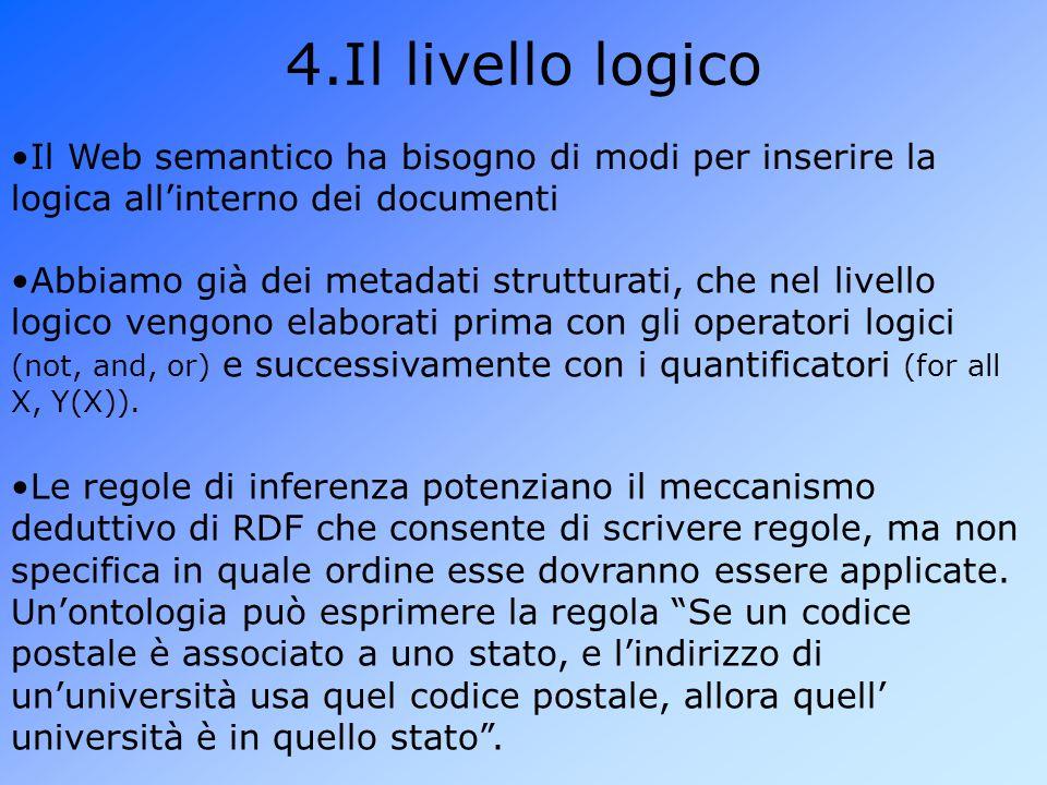 4.Il livello logico Il Web semantico ha bisogno di modi per inserire la logica all'interno dei documenti Abbiamo già dei metadati strutturati, che nel livello logico vengono elaborati prima con gli operatori logici (not, and, or) e successivamente con i quantificatori (for all X, Y(X)).