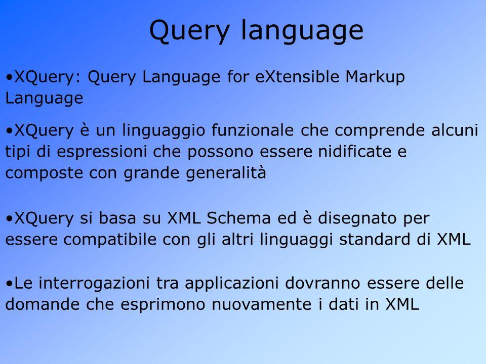Query language XQuery: Query Language for eXtensible Markup Language XQuery è un linguaggio funzionale che comprende alcuni tipi di espressioni che possono essere nidificate e composte con grande generalità XQuery si basa su XML Schema ed è disegnato per essere compatibile con gli altri linguaggi standard di XML Le interrogazioni tra applicazioni dovranno essere delle domande che esprimono nuovamente i dati in XML