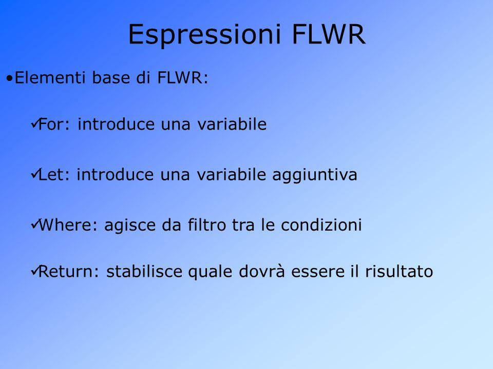 Espressioni FLWR Elementi base di FLWR: For: introduce una variabile Let: introduce una variabile aggiuntiva Where: agisce da filtro tra le condizioni Return: stabilisce quale dovrà essere il risultato
