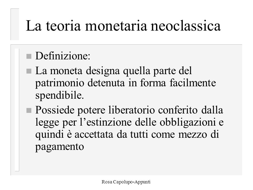 Rosa Capolupo-Appunti Funzione della domanda di moneta n Poiché la domanda di moneta dipende dal reddito (motivo delle transazioni) e dal tasso di interesse sui titoli possiamo formalizzare la funzione: n M d = L(i,Y) e assumendo che M d è proporzionale al reddito nominale possiamo scrivere: n M d = €Y x L(i), dove €Y è il reddito nominale (PY)