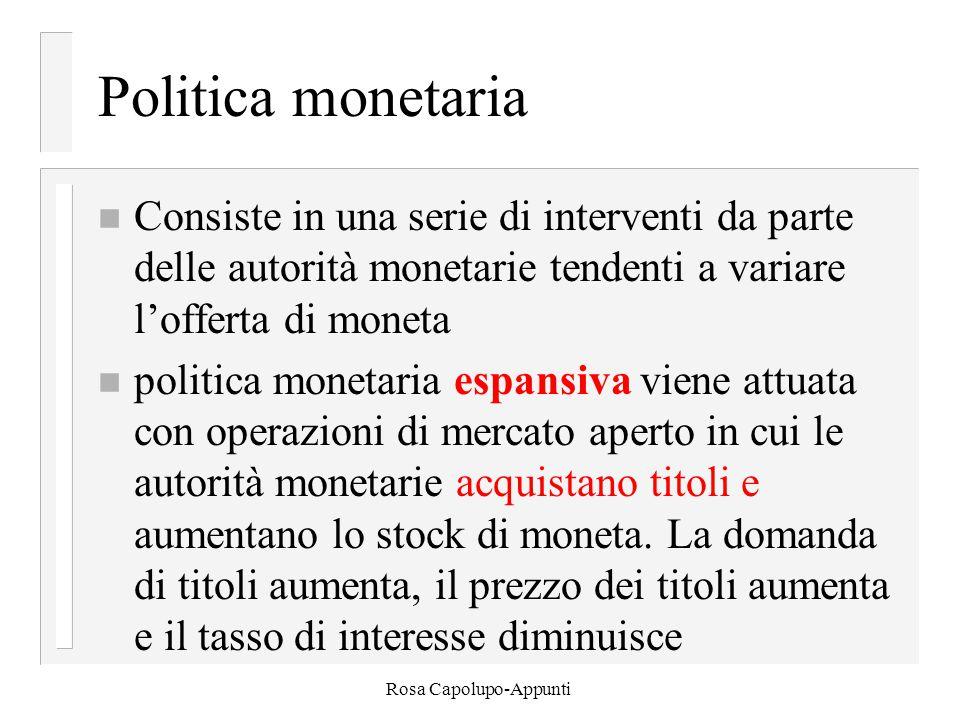 Rosa Capolupo-Appunti Politica monetaria n Consiste in una serie di interventi da parte delle autorità monetarie tendenti a variare l'offerta di moneta n politica monetaria espansiva viene attuata con operazioni di mercato aperto in cui le autorità monetarie acquistano titoli e aumentano lo stock di moneta.