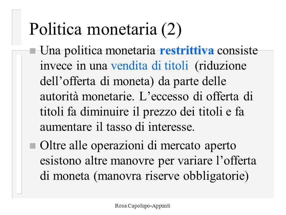 Rosa Capolupo-Appunti Politica monetaria (2) n Una politica monetaria restrittiva consiste invece in una vendita di titoli (riduzione dell'offerta di moneta) da parte delle autorità monetarie.