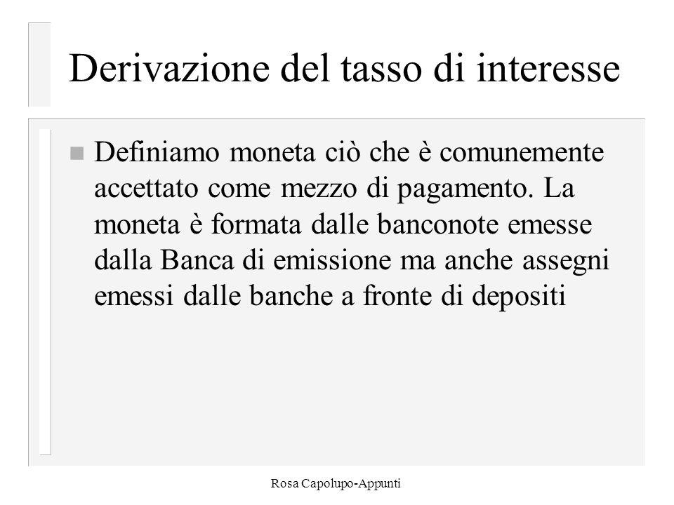 Rosa Capolupo-Appunti Derivazione del tasso di interesse n Definiamo moneta ciò che è comunemente accettato come mezzo di pagamento. La moneta è forma