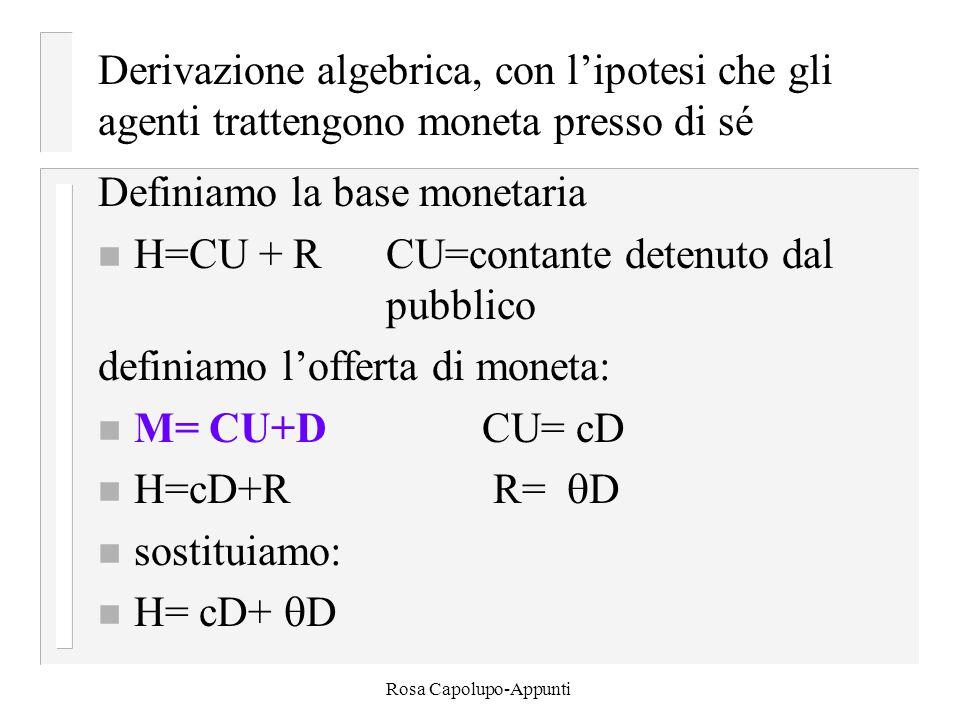 Rosa Capolupo-Appunti Derivazione algebrica, con l'ipotesi che gli agenti trattengono moneta presso di sé Definiamo la base monetaria n H=CU + RCU=contante detenuto dal pubblico definiamo l'offerta di moneta: n M= CU+DCU= cD n H=cD+R R=  D n sostituiamo: n H= cD+  D