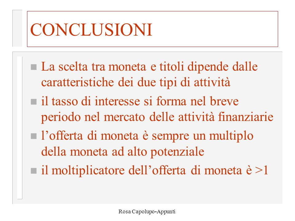 Rosa Capolupo-Appunti CONCLUSIONI n La scelta tra moneta e titoli dipende dalle caratteristiche dei due tipi di attività n il tasso di interesse si forma nel breve periodo nel mercato delle attività finanziarie n l'offerta di moneta è sempre un multiplo della moneta ad alto potenziale n il moltiplicatore dell'offerta di moneta è >1