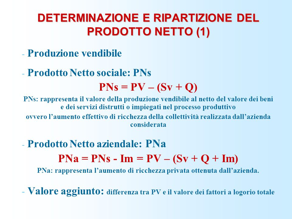 DETERMINAZIONE E RIPARTIZIONE DEL PRODOTTO NETTO (1) - Produzione vendibile - Prodotto Netto sociale: PNs PNs = PV – (Sv + Q) PNs: rappresenta il valo