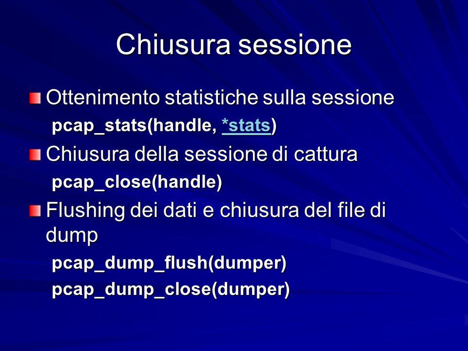 Chiusura sessione Ottenimento statistiche sulla sessione pcap_stats(handle, *stats) *stats Chiusura della sessione di cattura pcap_close(handle) Flushing dei dati e chiusura del file di dump pcap_dump_flush(dumper)pcap_dump_close(dumper)