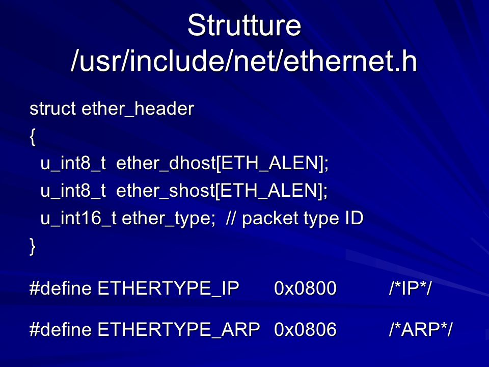 Strutture /usr/include/net/ethernet.h struct ether_header { u_int8_t ether_dhost[ETH_ALEN]; u_int8_t ether_dhost[ETH_ALEN]; u_int8_t ether_shost[ETH_ALEN]; u_int8_t ether_shost[ETH_ALEN]; u_int16_t ether_type; // packet type ID u_int16_t ether_type; // packet type ID} #define ETHERTYPE_IP0x0800 /*IP*/ #define ETHERTYPE_ARP0x0806 /*ARP*/