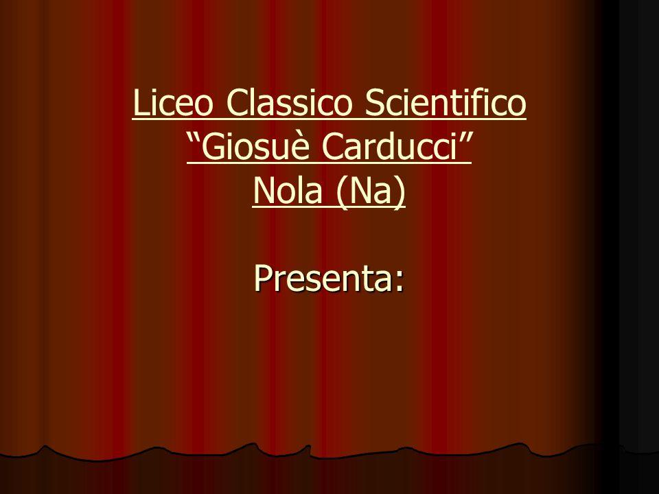 Presenta: Liceo Classico Scientifico Giosuè Carducci Nola (Na) Presenta: