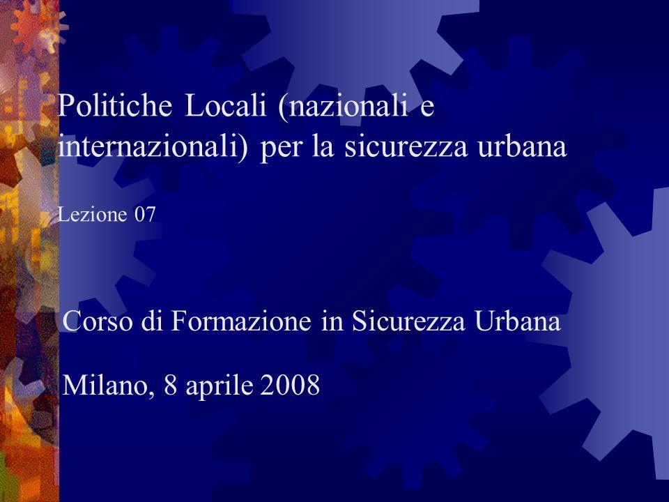 Politiche Locali (nazionali e internazionali) per la sicurezza urbana Lezione 07 Corso di Formazione in Sicurezza Urbana Milano, 8 aprile 2008