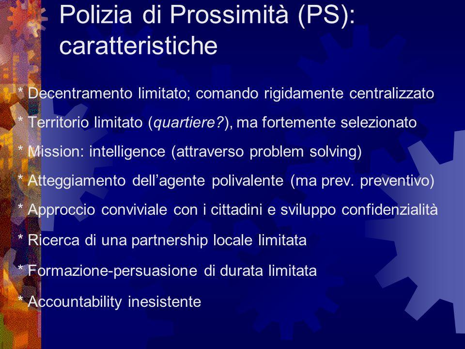 Polizia di Prossimità (PS): caratteristiche * Decentramento limitato; comando rigidamente centralizzato * Territorio limitato (quartiere?), ma fortemente selezionato * Mission: intelligence (attraverso problem solving) * Atteggiamento dell'agente polivalente (ma prev.