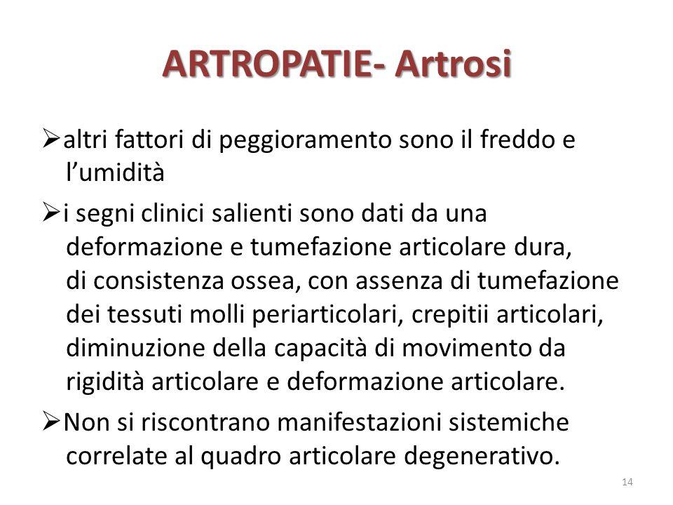ARTROPATIE- Artrosi  altri fattori di peggioramento sono il freddo e l'umidità  i segni clinici salienti sono dati da una deformazione e tumefazione