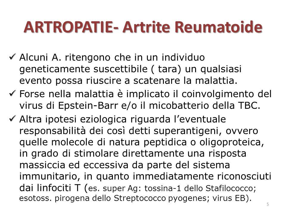 ARTROPATIE- Artrite Reumatoide Alcuni A. ritengono che in un individuo geneticamente suscettibile ( tara) un qualsiasi evento possa riuscire a scatena