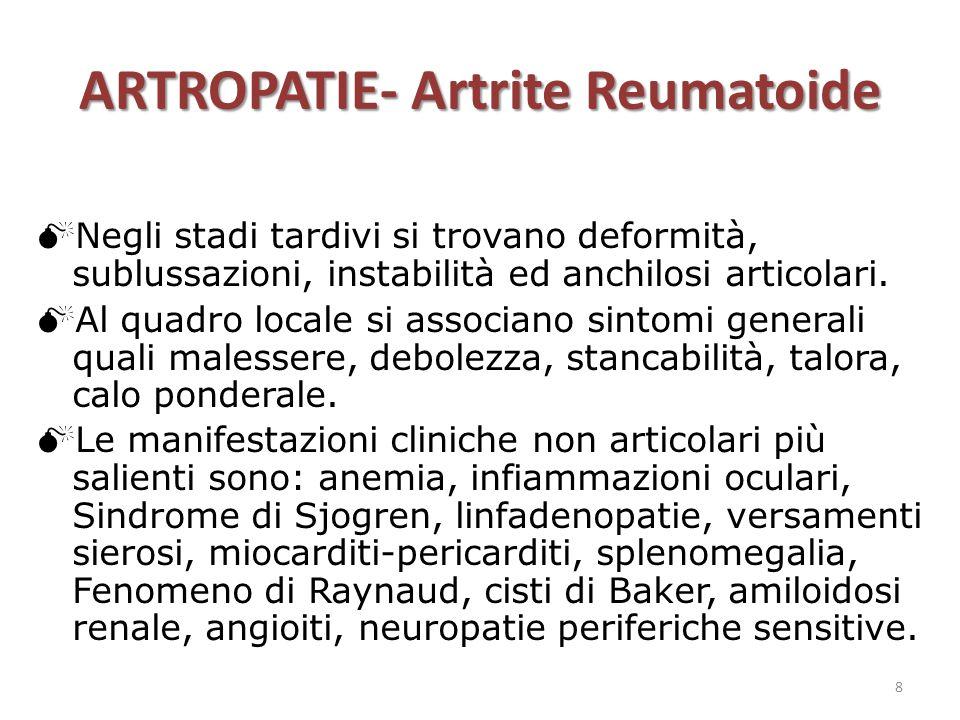 ARTROPATIE- Artrite Reumatoide  Negli stadi tardivi si trovano deformità, sublussazioni, instabilità ed anchilosi articolari.  Al quadro locale si a