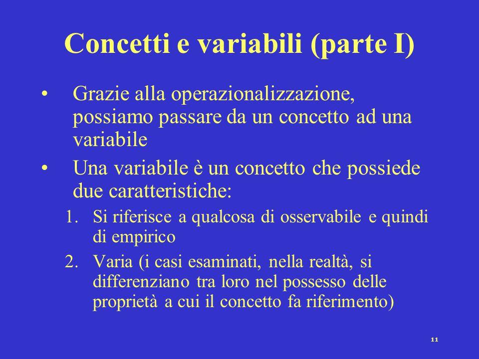 11 Concetti e variabili (parte I) Grazie alla operazionalizzazione, possiamo passare da un concetto ad una variabile Una variabile è un concetto che possiede due caratteristiche: 1.Si riferisce a qualcosa di osservabile e quindi di empirico 2.Varia (i casi esaminati, nella realtà, si differenziano tra loro nel possesso delle proprietà a cui il concetto fa riferimento)