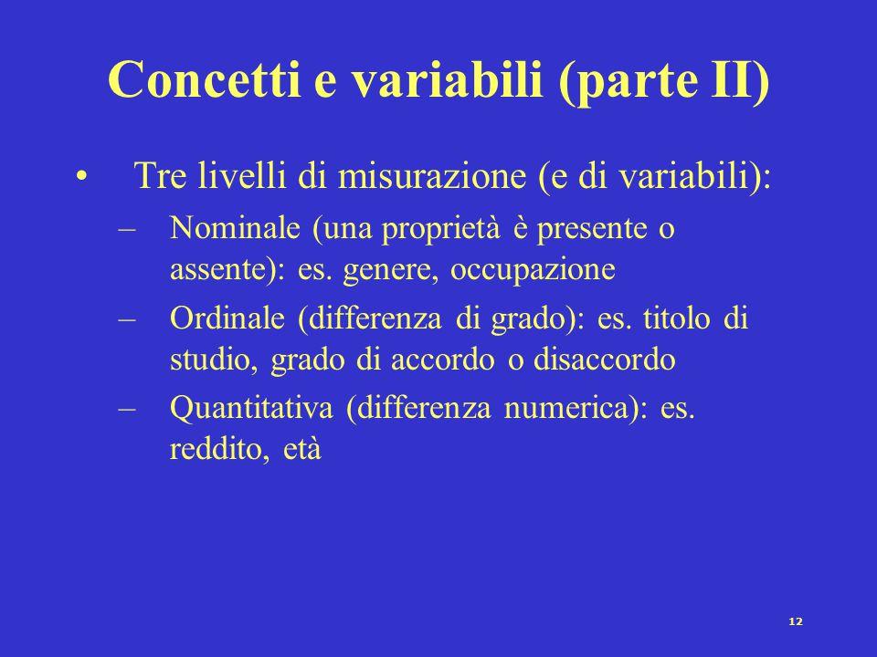12 Concetti e variabili (parte II) Tre livelli di misurazione (e di variabili): –Nominale (una proprietà è presente o assente): es. genere, occupazion