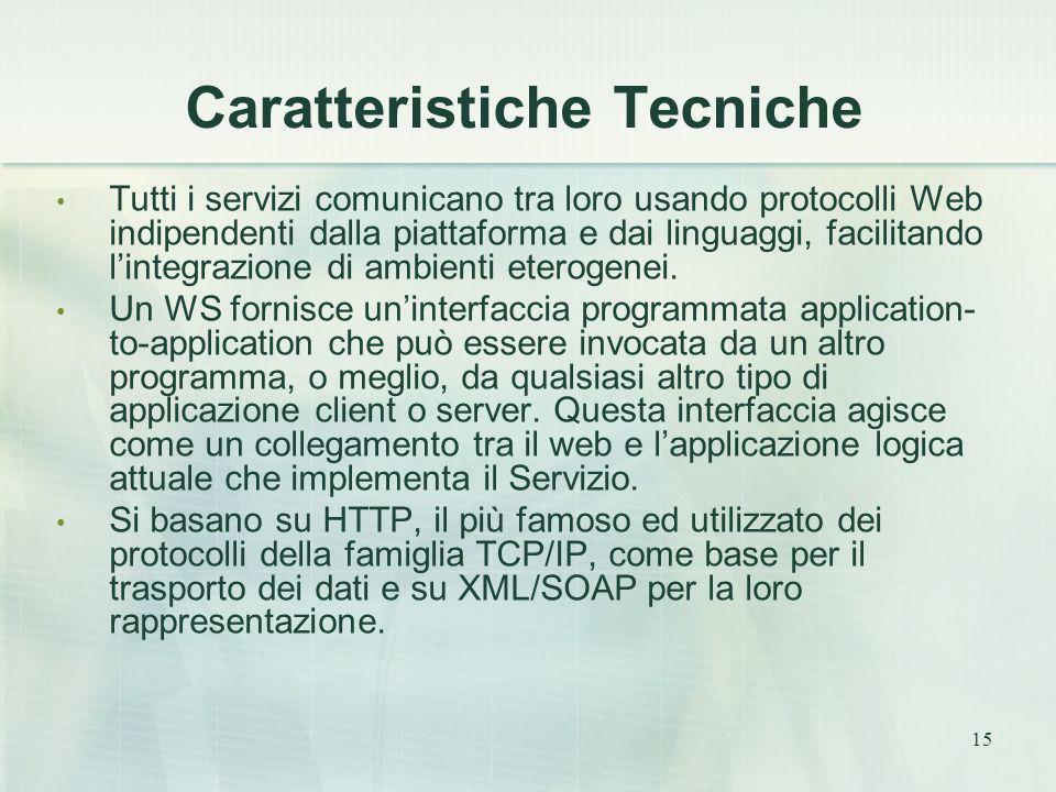 15 Caratteristiche Tecniche Tutti i servizi comunicano tra loro usando protocolli Web indipendenti dalla piattaforma e dai linguaggi, facilitando l'integrazione di ambienti eterogenei.