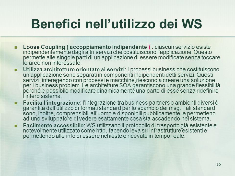 16 Benefici nell'utilizzo dei WS Loose Coupling ( accoppiamento indipendente ) : ciascun servizio esiste indipendentemente dagli altri servizi che costituiscono l'applicazione.