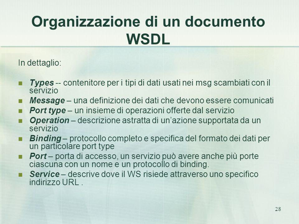 28 Organizzazione di un documento WSDL In dettaglio: Types -- contenitore per i tipi di dati usati nei msg scambiati con il servizio Message – una definizione dei dati che devono essere comunicati Port type – un insieme di operazioni offerte dal servizio Operation – descrizione astratta di un'azione supportata da un servizio Binding – protocollo completo e specifica del formato dei dati per un particolare port type Port – porta di accesso, un servizio può avere anche più porte ciascuna con un nome e un protocollo di binding.