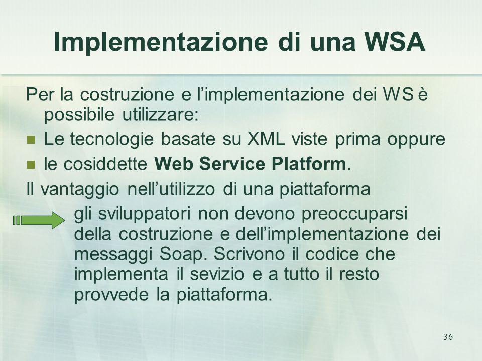 36 Implementazione di una WSA Per la costruzione e l'implementazione dei WS è possibile utilizzare: Le tecnologie basate su XML viste prima oppure le cosiddette Web Service Platform.