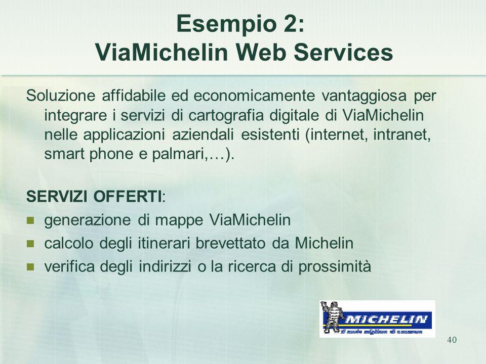 40 Esempio 2: ViaMichelin Web Services Soluzione affidabile ed economicamente vantaggiosa per integrare i servizi di cartografia digitale di ViaMichelin nelle applicazioni aziendali esistenti (internet, intranet, smart phone e palmari,…).
