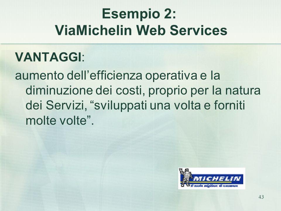43 Esempio 2: ViaMichelin Web Services VANTAGGI: aumento dell'efficienza operativa e la diminuzione dei costi, proprio per la natura dei Servizi, sviluppati una volta e forniti molte volte .