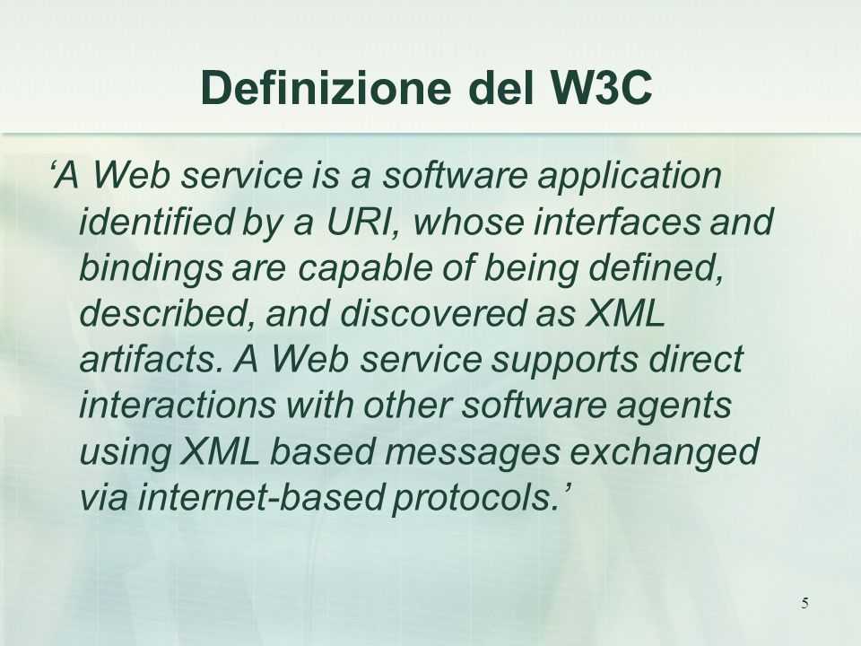5 Definizione del W3C 'A Web service is a software application identified by a URI, whose interfaces and bindings are capable of being defined, described, and discovered as XML artifacts.