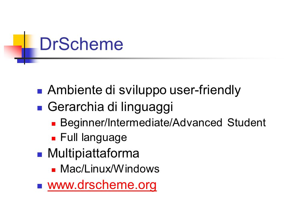 DrScheme Ambiente di sviluppo user-friendly Gerarchia di linguaggi Beginner/Intermediate/Advanced Student Full language Multipiattaforma Mac/Linux/Windows www.drscheme.org