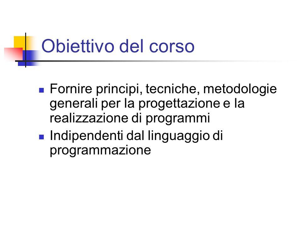 Obiettivo del corso Fornire principi, tecniche, metodologie generali per la progettazione e la realizzazione di programmi Indipendenti dal linguaggio di programmazione