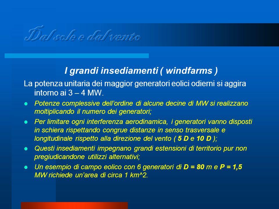 I grandi insediamenti ( windfarms ) La potenza unitaria dei maggior generatori eolici odierni si aggira intorno ai 3 – 4 MW.