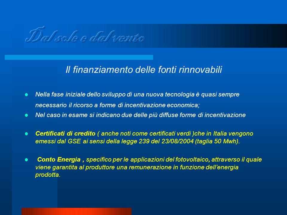 Il finanziamento delle fonti rinnovabili Nella fase iniziale dello sviluppo di una nuova tecnologia è quasi sempre necessario il ricorso a forme di incentivazione economica; Nel caso in esame si indicano due delle più diffuse forme di incentivazione Certificati di credito ( anche noti come certificati verdi )che in Italia vengono emessi dal GSE ai sensi della legge 239 del 23/08/2004 (taglia 50 Mwh).
