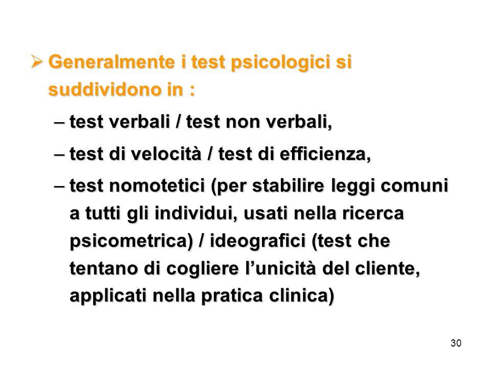 30  Generalmente i test psicologici si suddividono in : –test verbali / test non verbali, –test di velocità / test di efficienza, –test nomotetici (per stabilire leggi comuni a tutti gli individui, usati nella ricerca psicometrica) / ideografici (test che tentano di cogliere l'unicità del cliente, applicati nella pratica clinica)