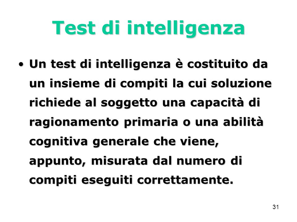 31 Test di intelligenza Un test di intelligenza è costituito da un insieme di compiti la cui soluzione richiede al soggetto una capacità di ragionamento primaria o una abilità cognitiva generale che viene, appunto, misurata dal numero di compiti eseguiti correttamente.Un test di intelligenza è costituito da un insieme di compiti la cui soluzione richiede al soggetto una capacità di ragionamento primaria o una abilità cognitiva generale che viene, appunto, misurata dal numero di compiti eseguiti correttamente.