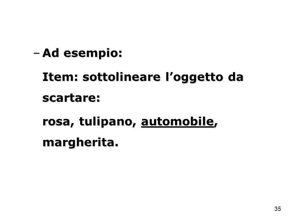 35 –Ad esempio: Item: sottolineare l'oggetto da scartare: rosa, tulipano, automobile, margherita.